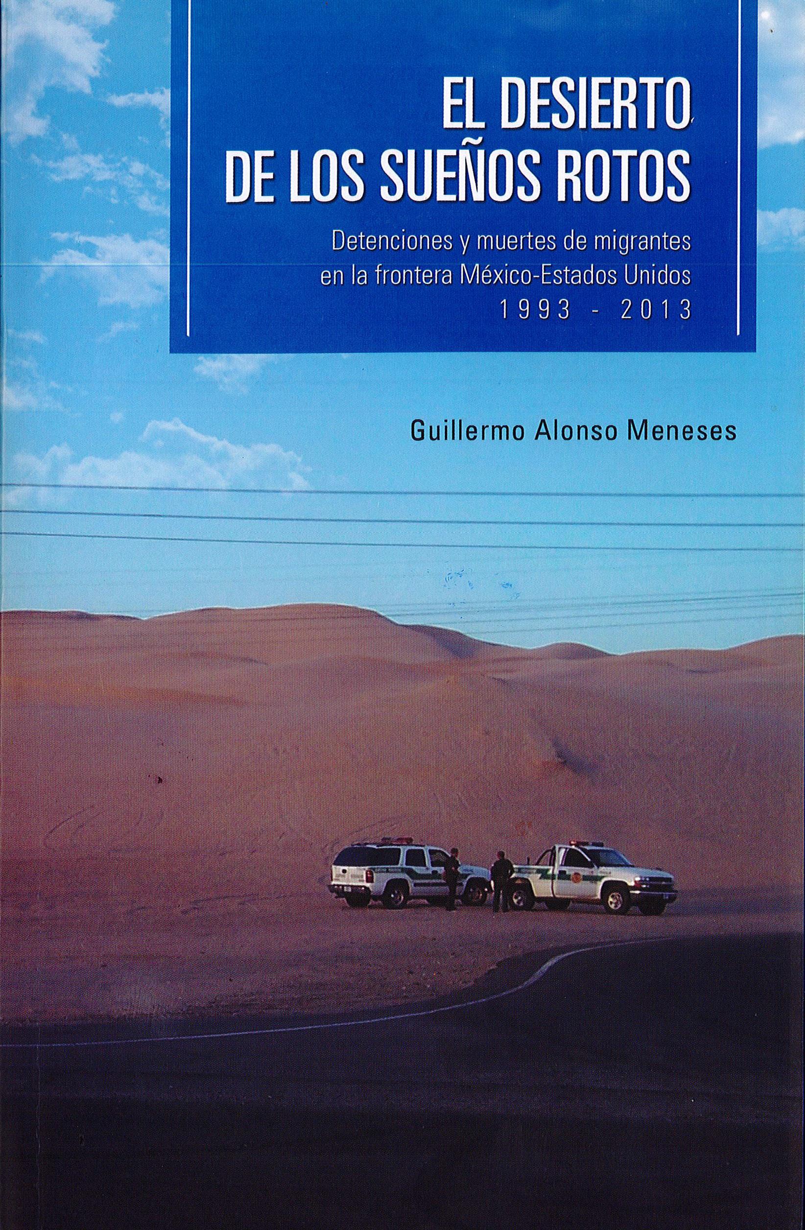 Portada de El desierto de los sueños rotos: Detenciones y muertes de migrantes en la frontera México-Estados Unidos 1993 - 2013. (1a. reimpresión)