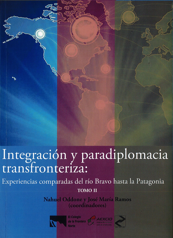Portada de Integración y paradiplomacia transfronteriza: Experiencias comparadas del río Bravo hasta la Patagonia. TOMO II