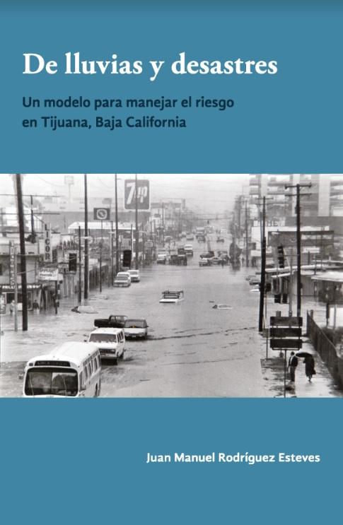Portada de De lluvias y desastres: Un modelo para manejar el riesgo en Tijuana, Baja California