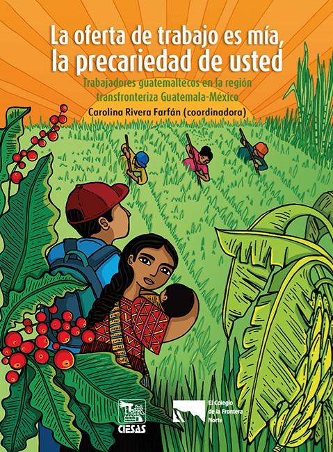 Portada de La oferta de trabajo es mía, la precariedad de usted. Trabajadores guatemaltecos en la región transfronteriza Guatemala-México.