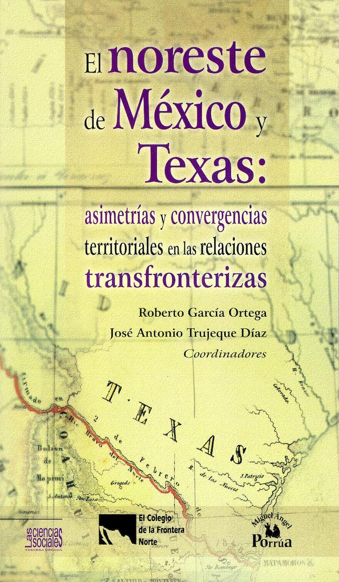 Portada de El noreste de México y Texas: asimetrías y convergencias territoriales en las relaciones transfronterizas