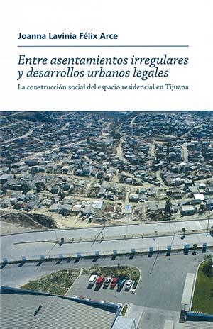Portada de Entre asentamientos irregulares y desarrollos urbanos legales: La construcción social del espacio residencial en Tijuana
