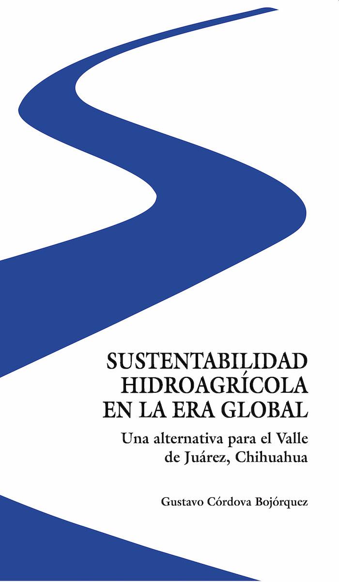 Portada de Sustentabilidad hidroagrícola en la era global. Una alternativa para el Valle de Juárez, Chihuahua