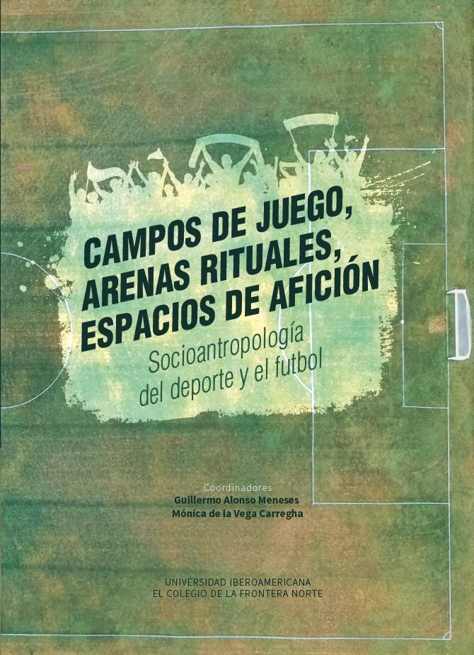 Portada de Campos de juego, arenas rituales, espacios de afición. Socioantropología del deporte y el futbol