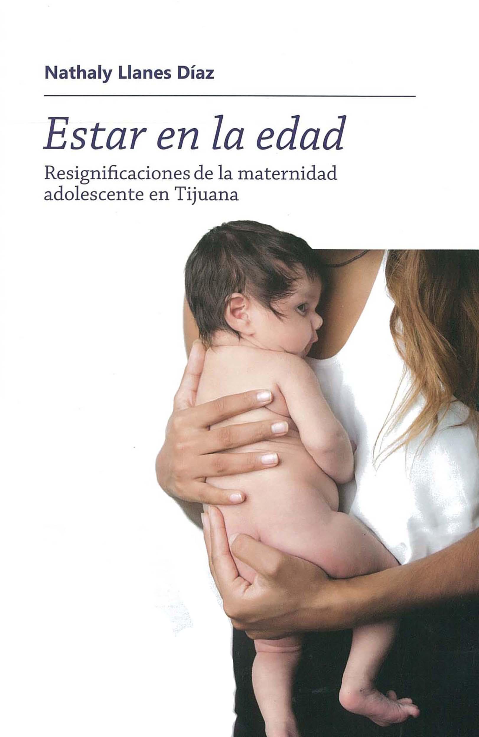 Portada de Estar en la edad. Resignificaciones de la maternidad adolescente en Tijuana.