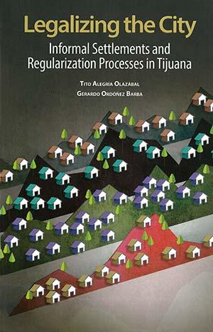 Portada de Legalizing the City: Informal Settlements and Regularization Processes in Tijuana
