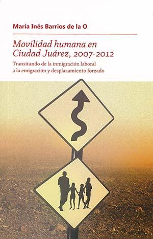 Portada de Movilidad humana en Ciudad Juárez, 2007-2012: Transitando de la inmigración laboral a la emigración y desplazamiento forzado