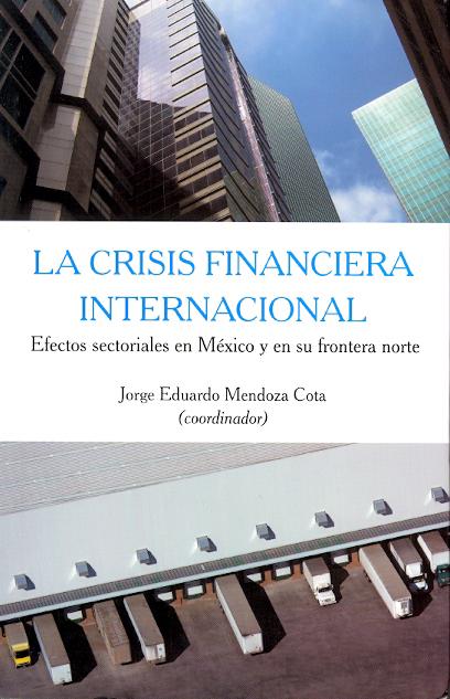 Portada de La crisis financiera internacional: Efectos sectoriales en México y en su frontera.