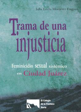 Trama de una injusticia. Feminicidio sexual sistémico en Ciudad Juárez